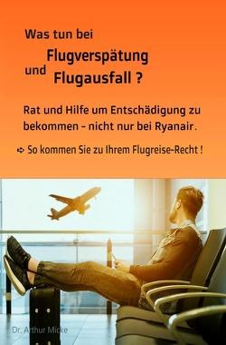 Was tun bei Flugverspätung und Flugausfall? Rat und Hilfe um Entschädigung zu bekommen- nicht nur bei Ryanair. So kommen Sie zu Ihrem Flugreise-Recht! von Micke,  Dr. Arthur
