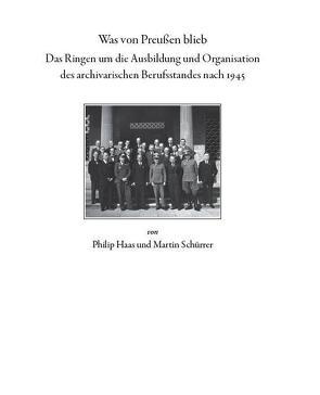 Was von Preußen blieb – das Ringen um die Ausbildung und Organisation des archivarischen Berufsstandes nach 1945 von Haas,  Philipp, Schürrer,  Martin