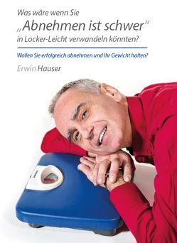 """Was wäre wenn Sie """"Abnehmen ist schwer"""" in Locker-Leicht verwandeln könnten? von Hauser,  Erwin"""