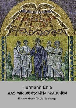 Was wir Menschen brauchen von Ehle,  Hermann