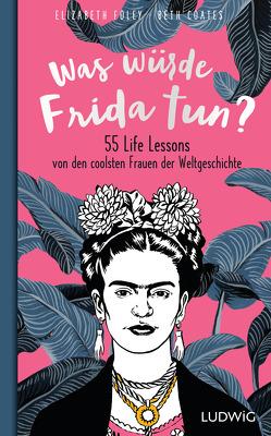 Was würde Frida tun? von Albrecht,  Katy, Coates,  Beth, Foley,  Elizabeth