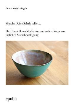 Wasche Deine Schale selbst…Die Count Down Meditation und andere Wege zur täglichen Stressbewältigung von Vogelsänger,  Peter