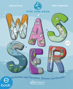 Wasser – Geschichten zum Planschen, Staunen und Forschen von Orosz,  Susanne, Töpperwien,  Meike