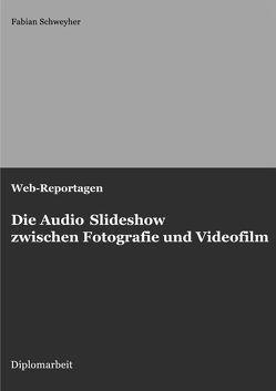Web-Reportagen: Die Audio Slideshow zwischen Fotografie und Videofilm (Diplomarbeit) von Schweyher,  Fabian
