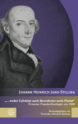 """""""… weder Calvinist noch Herrnhuter noch Pietist"""" von Albrecht-Birkner,  Veronika, Jung-Stilling,  Johann Heinrich"""