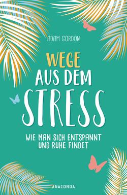 Wege aus dem Stress von Gordon,  Adam, Holtsch,  Heike