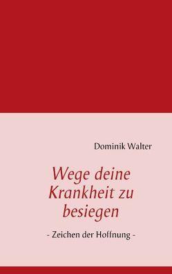 Wege deine Krankheit zu besiegen von Walter,  Dominik