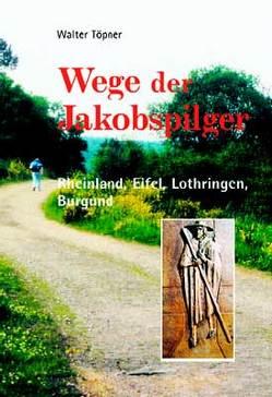 Wege der Jakobspilger / Rheinland, Eifel, Lothringen, Burgund von Töpner,  Walter