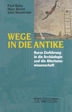 Wege in die Antike von Bahn,  Paul, Beard,  Mary, Brenneke,  Reinhard, Henderson,  John, Reibnitz,  Barbara von