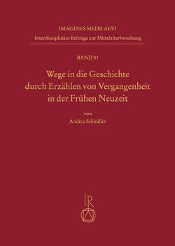 Wege in die Geschichte durch Erzählen von Vergangenheit in der Frühen Neuzeit von Schindler,  Andrea