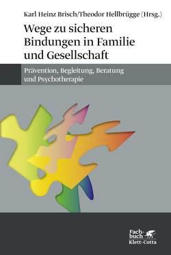 Wege zu sicheren Bindungen in Familie und Gesellschaft von Brisch,  Karl H, Hellbrügge,  Theodor