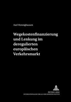 Wegekostenfinanzierung und Lenkung im deregulierten europäischen Verkehrsmarkt von Hennighausen,  Axel