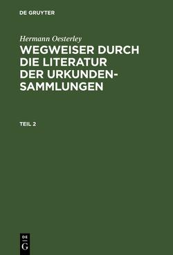 Wegweiser durch die Literatur der Urkundensammlungen / Wegweiser durch die Literatur der Urkundensammlungen. Teil 2 von Oesterley,  Hermann