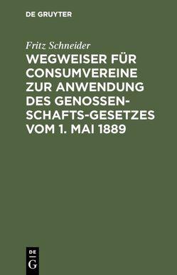 Wegweiser für Consumvereine zur Anwendung des Genossenschafts-Gesetzes vom 1. Mai 1889 von Schneider,  Fritz