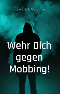 Wehr Dich gegen Mobbing! von Wahle,  Stefan