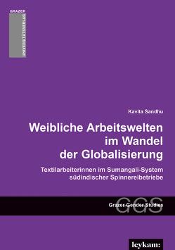 Weibliche Arbeitswelten im Wandel der Globalisierung. Textilarbeiterinnen im Sumangali-System südindischer Spinnereibetriebe. von Sandhu,  Kavita