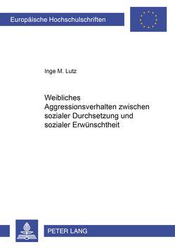 Weibliches Aggressionsverhalten zwischen sozialer Durchsetzung und sozialer Erwünschtheit von Lutz,  Inge