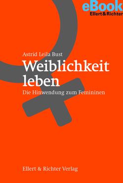 Weiblichkeit leben von Bust,  Astrid Leila