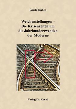 Weichenstellungen – Die Krisenzeiten um die Jahrhundertwenden der Moderne von Kaben,  Gisela