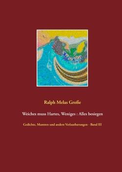 Weiches muss Hartes Weniges Alles besiegen von Große,  Ralph Melas