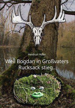 Weil Bogdan in Großvaters Rucksack stieg … von Adler,  Heidrun