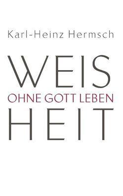 Weisheit – Ohne Gott leben von Hermsch,  Karl-Heinz
