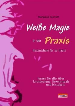 Weiße Magie in der Praxis. Hexenschule für zu Hause. Lernen Sie alles über Tarot-Deutung, Hexenrituale und Wicca-Kult. von Gerloff,  Mangana