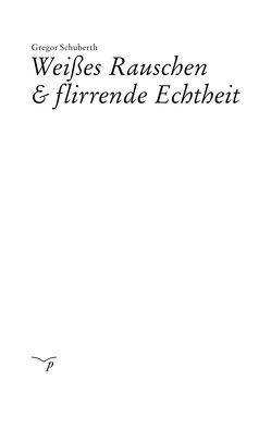 Weißes Rauschen & flirrende Echtheit von Schuberth,  Gregor