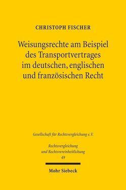 Weisungsrechte am Beispiel des Transportvertrages im deutschen, englischen und französischen Recht von Fischer,  Christoph