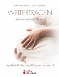 Weitertragen – Wege nach pränataler Diagnose. Begleitbuch für Eltern, Angehörige und Fachpersonal von Erhardt-Seidl,  Carolin, Fezer Schadt,  Kathrin