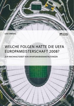 Welche Folgen hatte die UEFA Europameisterschaft 2008? Zur Nachhaltigkeit von Sportgroßveranstaltungen von Smekal,  Lisa