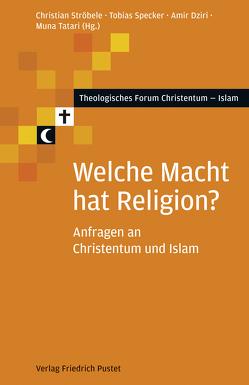 Welche Macht hat Religion? von Dziri,  Amir, Specker,  Tobias, Ströbele,  Christian, Tatari,  Muna
