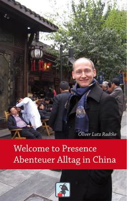 Welcome to Presence – Abenteuer Alltag in China von Radtke,  Oliver Lutz