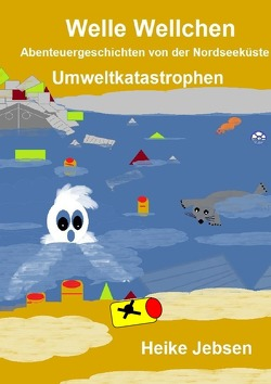 Welle Wellchen Abenteuergeschichten von der Nordseeküste / Umweltkatastrophen von Jebsen,  Heike