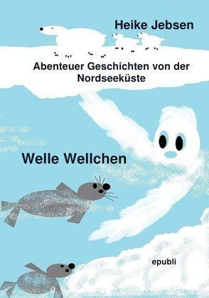 Welle Wellchen Abenteuergeschichten von der Nordseeküste / Welle Wellchen von Jebsen,  Heike