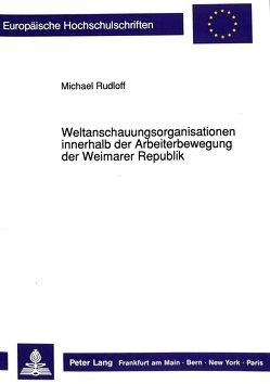 Weltanschauungsorganisationen innerhalb der Arbeiterbewegung der Weimarer Republik von Rudloff,  Michael