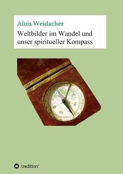 Weltbilder im Wandel und unser spiritueller Kompass von Weidacher,  Alois