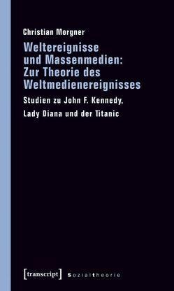 Weltereignisse und Massenmedien: Zur Theorie des Weltmedienereignisses von Morgner,  Christian