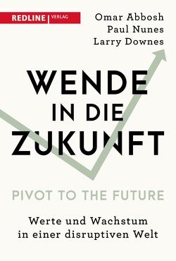 Wende in die Zukunft – Pivot to the Future von Abbosh,  Omar, Bertheau,  Nikolas, Downes,  Larry, Nunes,  Paul, Riemensperger,  Frank