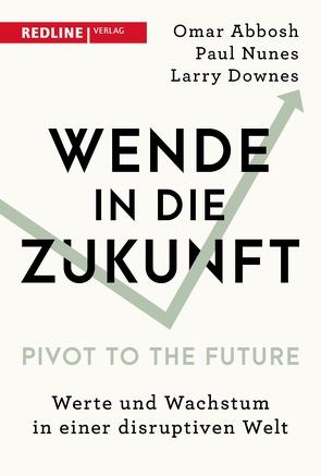 Wende in die Zukunft – Pivot to the Future von Abbosh,  Omar, Downes,  Larry, Nunes,  Paul, Riemensperger,  Frank
