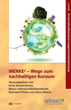 WENKE2 – Wege zum nachhaltigen Konsum von Antoni-Komar,  Irene, Lehmann-Waffenschmidt,  Marco, Pfriem,  Reinhard, Welsch,  Heinz
