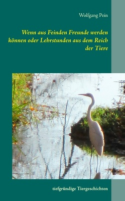 Wenn aus Feinden Freunde werden können oder Lehrstunden aus dem Reich der Tiere von Pein,  Wolfgang