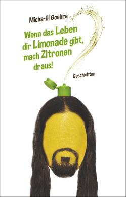 Wenn das Leben dir Limonade gibt, mach Zitronen draus! von Goehre,  Micha-El