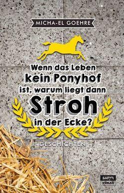 Wenn das Leben kein Ponyhof ist, warum liegt dann Stroh in der Ecke? von Goehre,  Micha-El