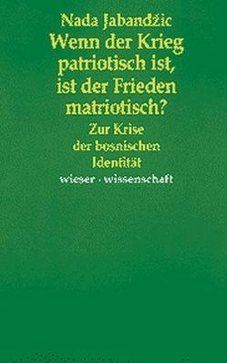 Wenn der Krieg patriotisch ist, ist der Friede matriotisch? von Jabanžic,  Nada