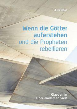 Wenn die Götter auferstehen und die Propheten rebellieren von Glanz,  Oliver