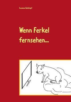 Wenn Ferkel fernsehen … von Reiskopf,  Susanna