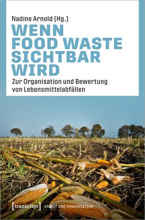 Wenn Food Waste sichtbar wird von Arnold,  Nadine