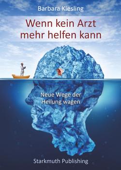 Wenn kein Arzt mehr helfen kann von Kiesling,  Barbara, Starkmuth,  Jörg