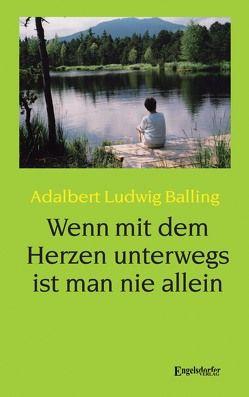 Wenn mit dem Herzen unterwegs ist man nie allein von Balling,  Adalbert Ludwig